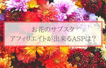 お花のサブスク、アフィリエイトが出来るASPは?