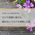 Life is contentsという言葉に救われ、続かないブログを再開。