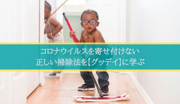 コロナウイルスを寄せ付けない正しい掃除法【グッデイに学ぶ】